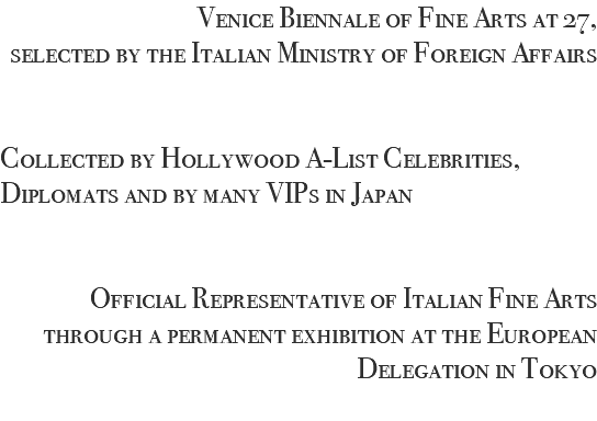 Venice Biennale of Fine Arts at 27, selected by the Italian Ministry of Foreign Affairs Collected by Hollywood A-List Celebrities, Diplomats and by many VIPs in Japan Official Representative of Italian Fine Arts through a permanent exhibition at the European Delegation in Tokyo